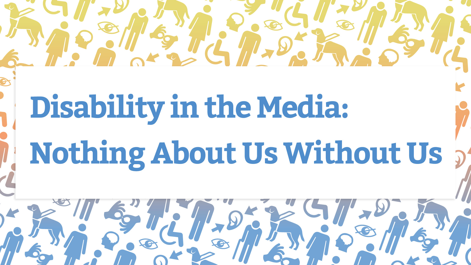 Disability in the Media: Nothing About Us Without Us